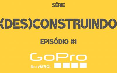 SÉRIE (DES)CONSTRUINDO – EPISÓDIO #1 – GOPRO