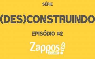 SÉRIE (DES)CONSTRUINDO – EPISÓDIO #2 – ZAPPOS